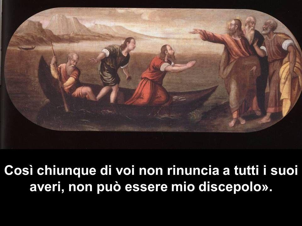 Così chiunque di voi non rinuncia a tutti i suoi averi, non può essere mio discepolo».