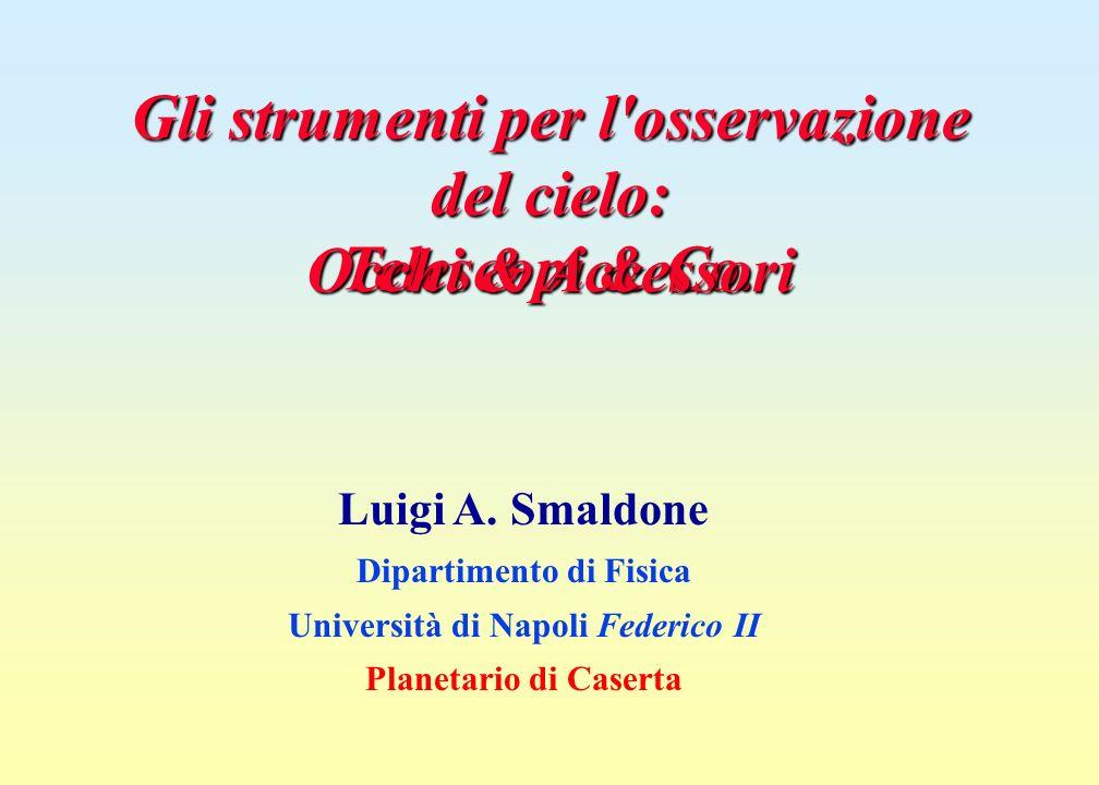 Gli strumenti per l'osservazione del cielo: Luigi A. Smaldone Dipartimento di Fisica Università di Napoli Federico II Planetario di Caserta Telescopi