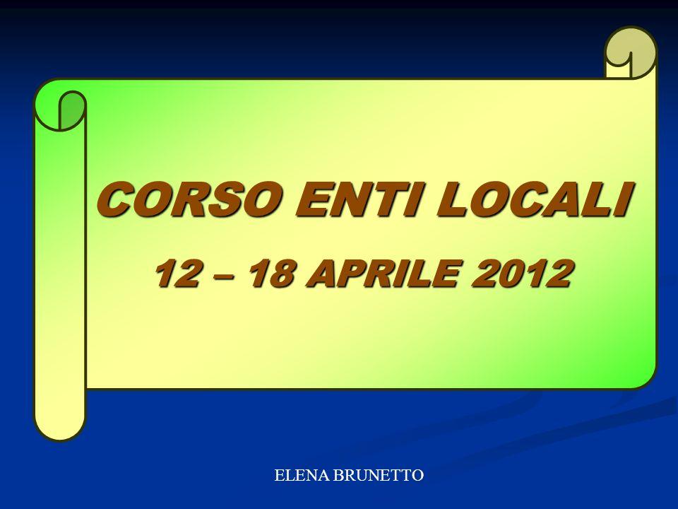 CORSO ENTI LOCALI 12 – 18 APRILE 2012 ELENA BRUNETTO