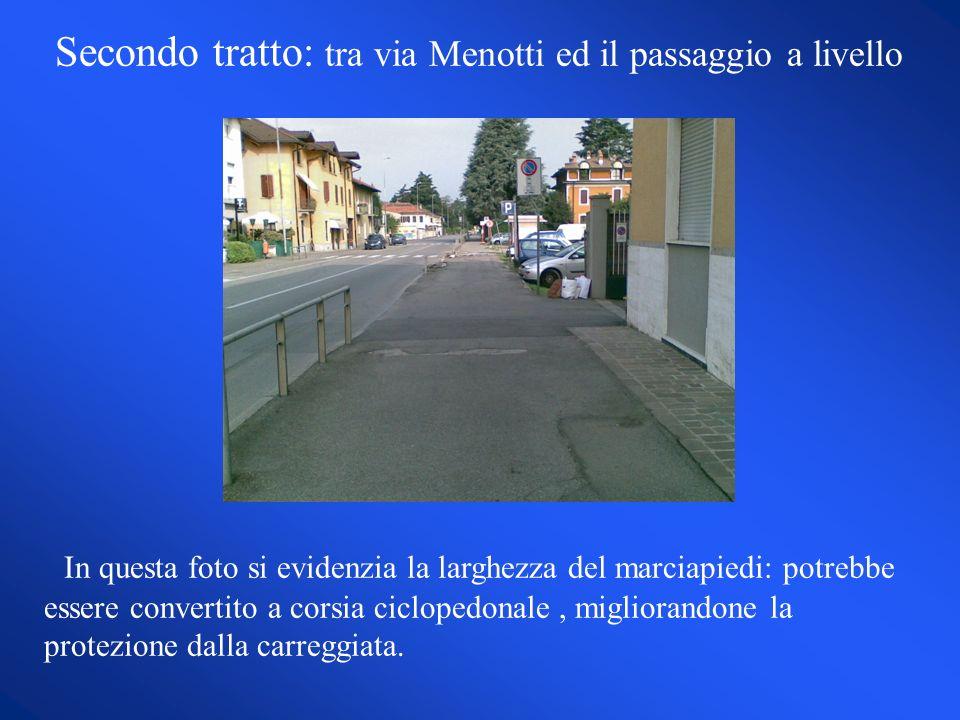 Secondo tratto: tra via Menotti ed il passaggio a livello In questa foto si evidenzia la larghezza del marciapiedi: potrebbe essere convertito a corsia ciclopedonale, migliorandone la protezione dalla carreggiata.