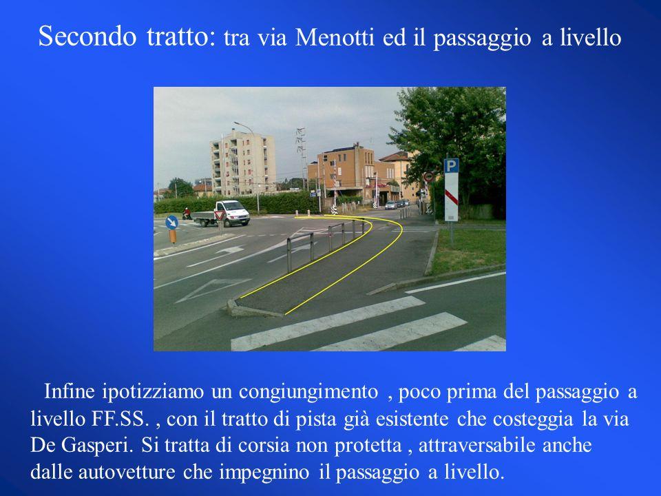 Secondo tratto: tra via Menotti ed il passaggio a livello Infine ipotizziamo un congiungimento, poco prima del passaggio a livello FF.SS., con il tratto di pista già esistente che costeggia la via De Gasperi.