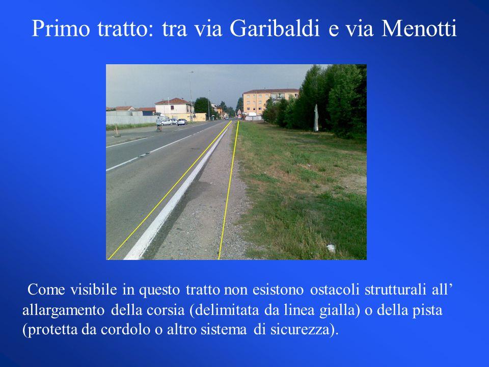 Primo tratto: tra via Garibaldi e via Menotti Come visibile in questo tratto non esistono ostacoli strutturali all allargamento della corsia (delimitata da linea gialla) o della pista (protetta da cordolo o altro sistema di sicurezza).