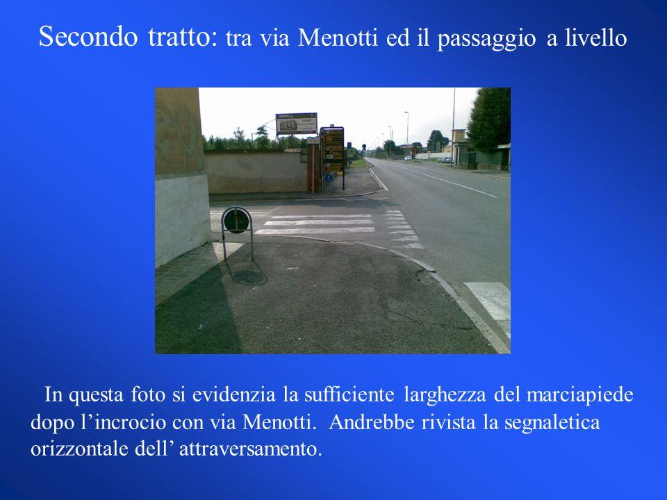 Secondo tratto: tra via Menotti ed il passaggio a livello In questa foto si evidenzia la sufficiente larghezza del marciapiede dopo lincrocio con via Menotti.