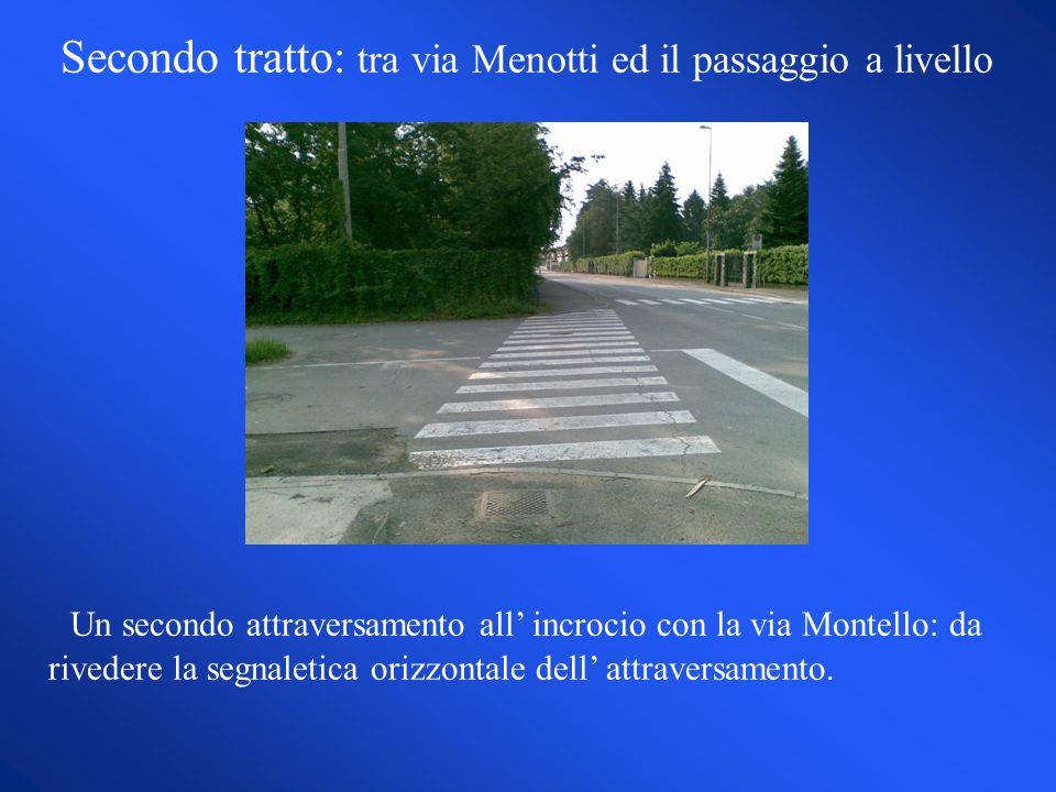 Secondo tratto: tra via Menotti ed il passaggio a livello Un secondo attraversamento all incrocio con la via Montello: da rivedere la segnaletica orizzontale dell attraversamento.