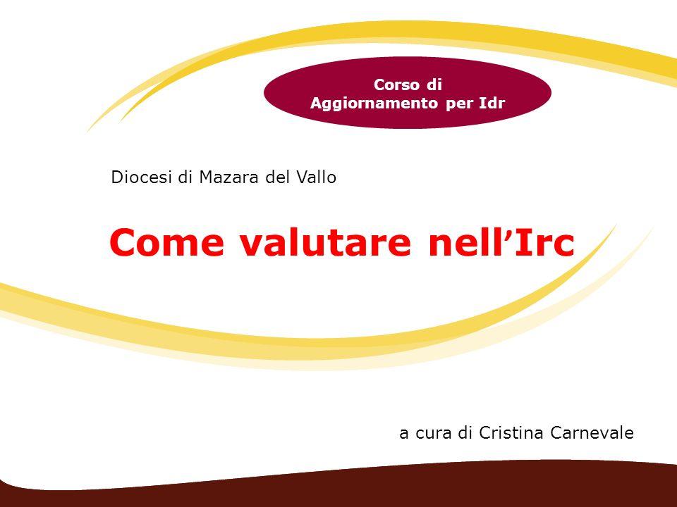 Come valutare nell Irc Corso di Aggiornamento per Idr Diocesi di Mazara del Vallo a cura di Cristina Carnevale