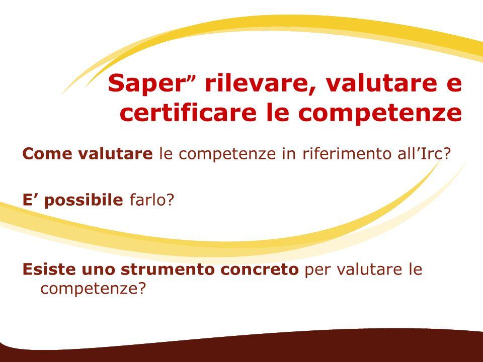Saper rilevare, valutare e certificare le competenze Come valutare le competenze in riferimento allIrc? E possibile farlo? Esiste uno strumento concre