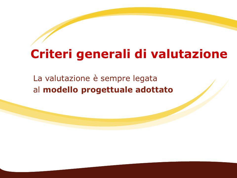 Criteri generali di valutazione La valutazione è sempre legata al modello progettuale adottato