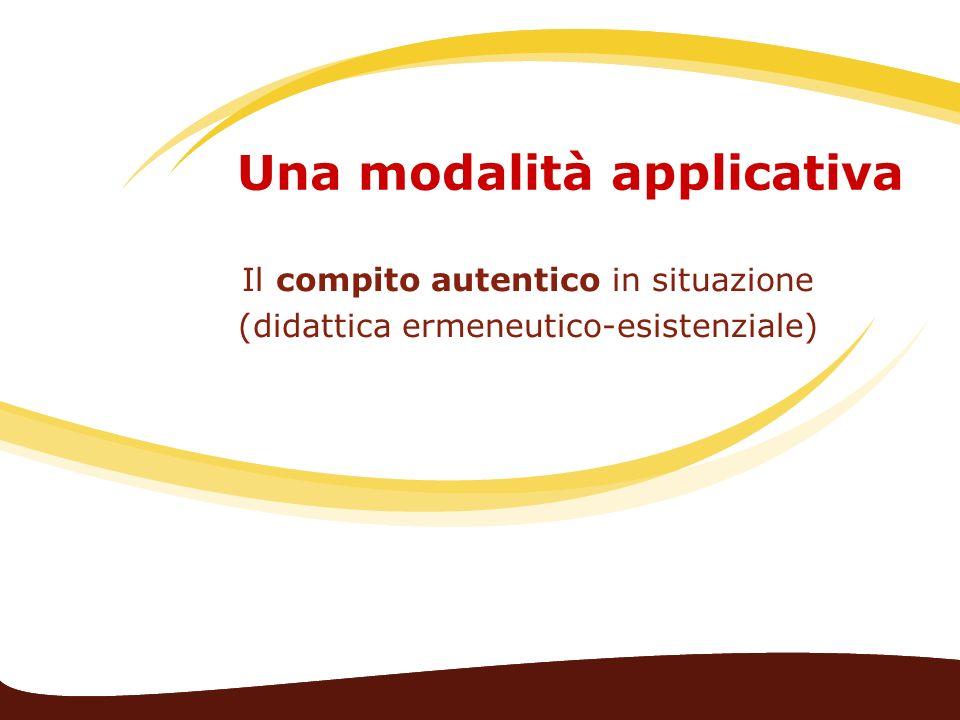 Una modalità applicativa Il compito autentico in situazione (didattica ermeneutico-esistenziale)