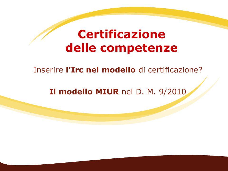 Certificazione delle competenze Inserire lIrc nel modello di certificazione? Il modello MIUR nel D. M. 9/2010