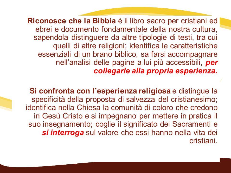 Riconosce che la Bibbia è il libro sacro per cristiani ed ebrei e documento fondamentale della nostra cultura, sapendola distinguere da altre tipologi