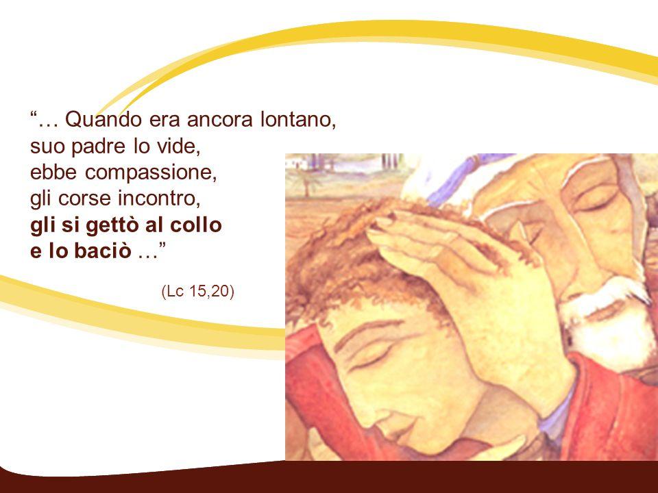 … Quando era ancora lontano, suo padre lo vide, ebbe compassione, gli corse incontro, gli si gettò al collo e lo baciò … (Lc 15,20)