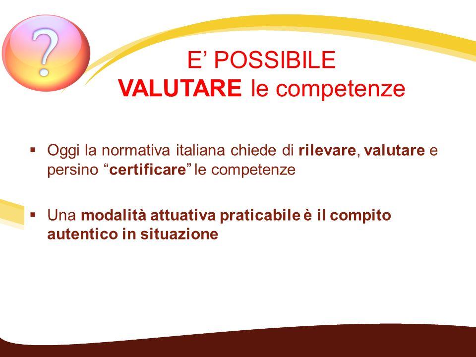 E POSSIBILE VALUTARE le competenze Oggi la normativa italiana chiede di rilevare, valutare e persino certificare le competenze Una modalità attuativa