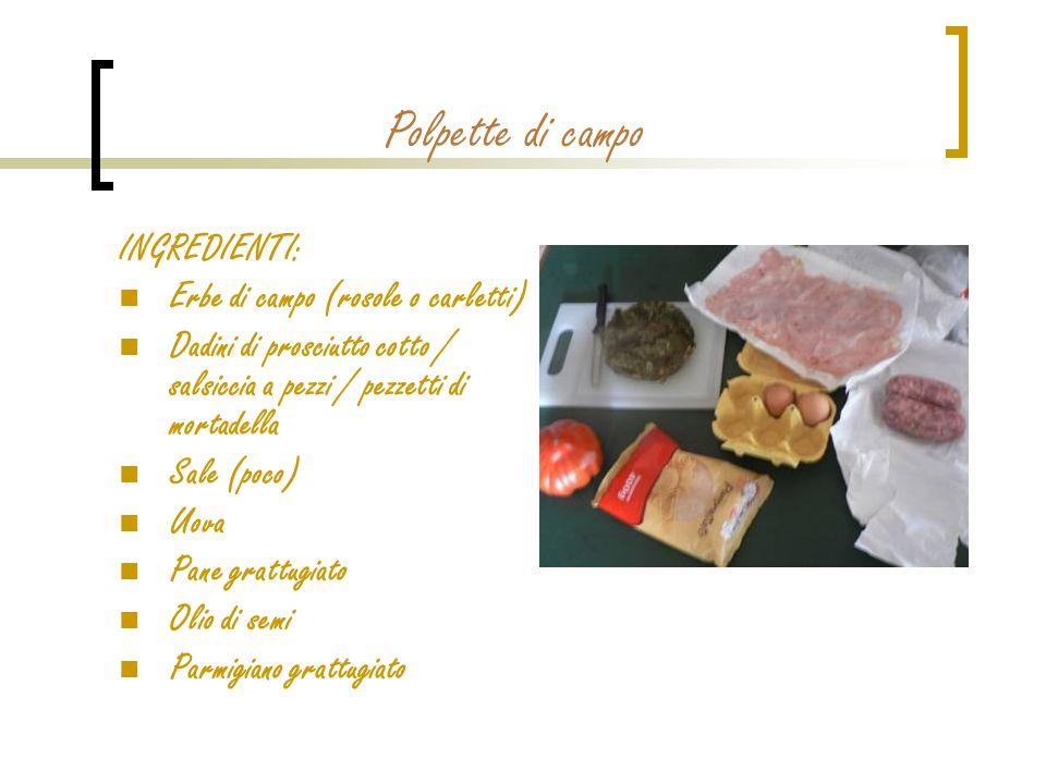 Polpette di campo INGREDIENTI: Erbe di campo (rosole o carletti) Dadini di prosciutto cotto / salsiccia a pezzi / pezzetti di mortadella Sale (poco) U