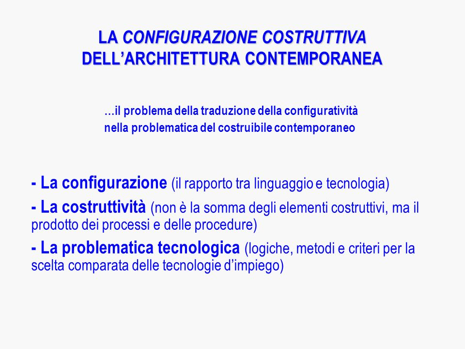 LA CONFIGURAZIONE COSTRUTTIVA DELLARCHITETTURA CONTEMPORANEA …il problema della traduzione della configuratività nella problematica del costruibile contemporaneo - La configurazione (il rapporto tra linguaggio e tecnologia) - La costruttività (non è la somma degli elementi costruttivi, ma il prodotto dei processi e delle procedure) - La problematica tecnologica (logiche, metodi e criteri per la scelta comparata delle tecnologie dimpiego)