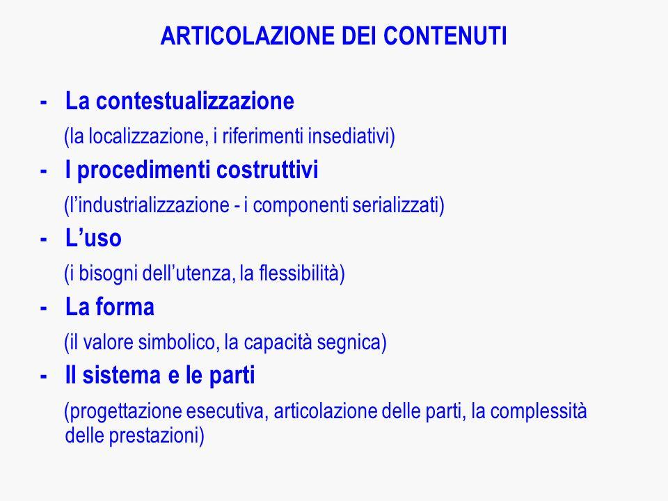 ARTICOLAZIONE DEI CONTENUTI -La contestualizzazione (la localizzazione, i riferimenti insediativi) -I procedimenti costruttivi (lindustrializzazione - i componenti serializzati) -Luso (i bisogni dellutenza, la flessibilità) -La forma (il valore simbolico, la capacità segnica) -Il sistema e le parti (progettazione esecutiva, articolazione delle parti, la complessità delle prestazioni)
