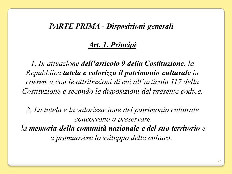 11 PARTE PRIMA - Disposizioni generali Art. 1. Principi 1. In attuazione dellarticolo 9 della Costituzione, la Repubblica tutela e valorizza il patrim
