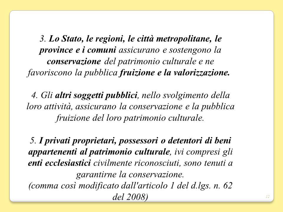 12 3. Lo Stato, le regioni, le città metropolitane, le province e i comuni assicurano e sostengono la conservazione del patrimonio culturale e ne favo