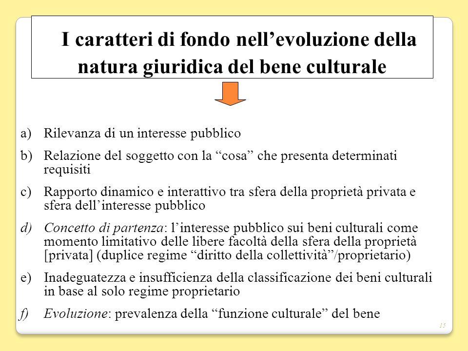 15 I caratteri di fondo nellevoluzione della natura giuridica del bene culturale a)Rilevanza di un interesse pubblico b)Relazione del soggetto con la