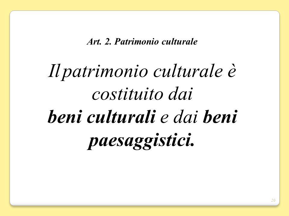 20 Art. 2. Patrimonio culturale Il patrimonio culturale è costituito dai beni culturali e dai beni paesaggistici.