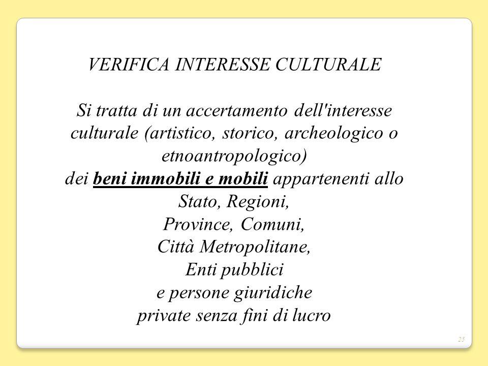 25 VERIFICA INTERESSE CULTURALE Si tratta di un accertamento dell'interesse culturale (artistico, storico, archeologico o etnoantropologico) dei beni