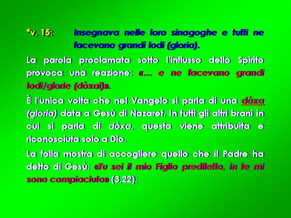 *v. 15: *v. 15: Insegnava nelle loro sinagoghe e tutti ne facevano grandi lodi (gloria). La parola proclamata sotto linflusso dello Spirito provoca un