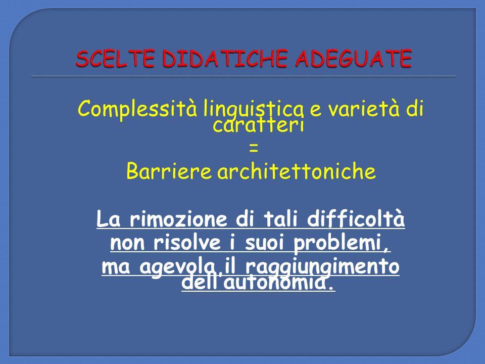 Complessità linguistica e varietà di caratteri = Barriere architettoniche La rimozione di tali difficoltà non risolve i suoi problemi, ma agevola il r