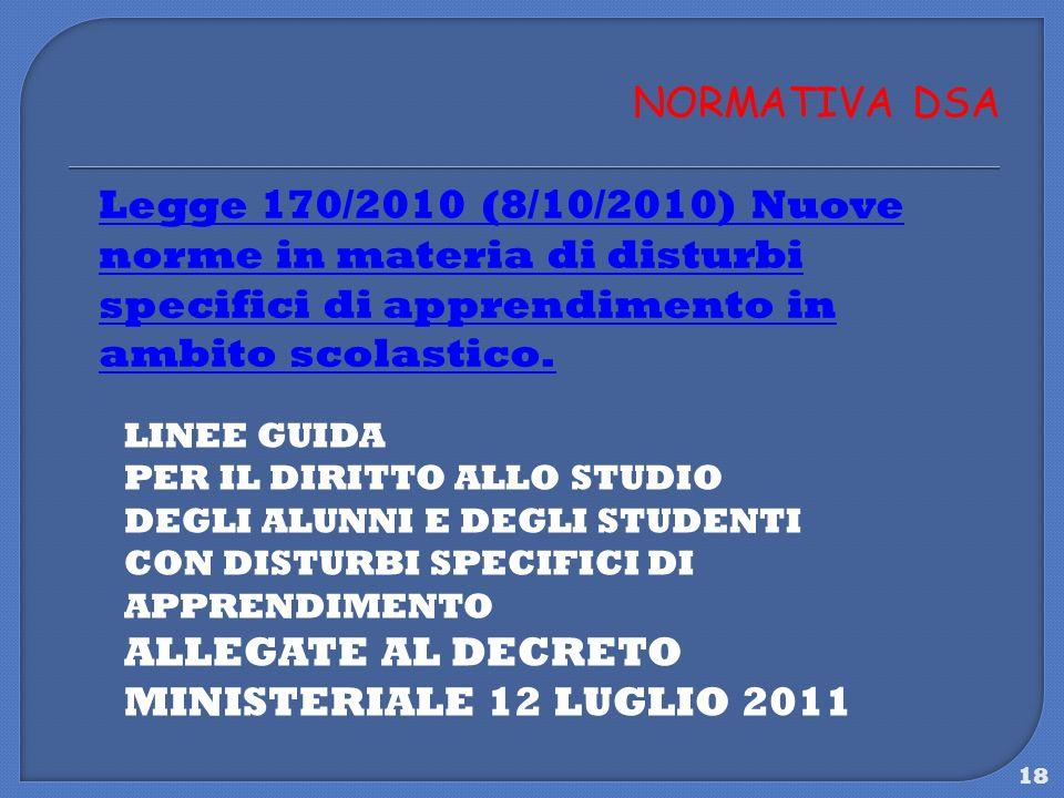 18 NORMATIVA DSA Legge 170/2010 (8/10/2010) Nuove norme in materia di disturbi specifici di apprendimento in ambito scolastico. LINEE GUIDA PER IL DIR