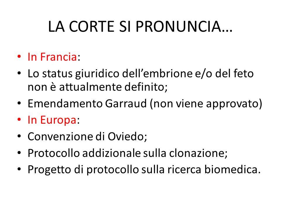 LA CORTE SI PRONUNCIA… In Francia: Lo status giuridico dellembrione e/o del feto non è attualmente definito; Emendamento Garraud (non viene approvato) In Europa: Convenzione di Oviedo; Protocollo addizionale sulla clonazione; Progetto di protocollo sulla ricerca biomedica.