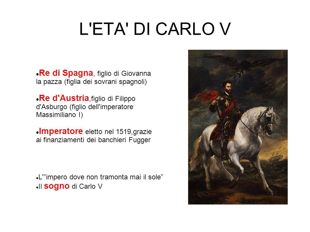 L'ETA' DI CARLO V Re di Spagna, figlio di Giovanna la pazza (figlia dei sovrani spagnoli) Re d'Austria,figlio di Filippo d'Asburgo (figlio dell'impera