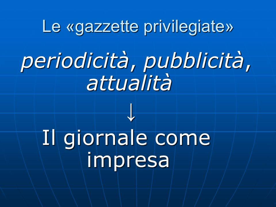Le «gazzette privilegiate» periodicità, pubblicità, attualità periodicità, pubblicità, attualità Il giornale come impresa Il giornale come impresa
