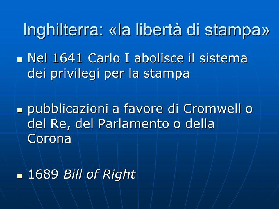 Inghilterra: «la libertà di stampa» Nel 1641 Carlo I abolisce il sistema dei privilegi per la stampa Nel 1641 Carlo I abolisce il sistema dei privileg
