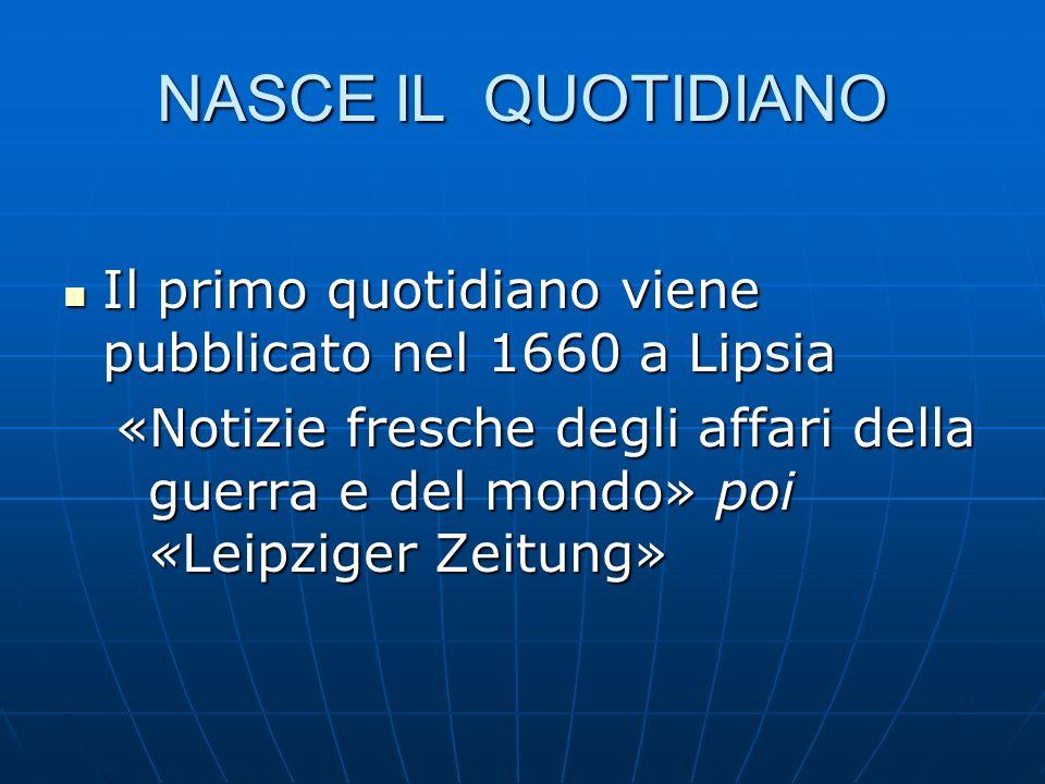 NASCE IL QUOTIDIANO Il primo quotidiano viene pubblicato nel 1660 a Lipsia Il primo quotidiano viene pubblicato nel 1660 a Lipsia «Notizie fresche deg