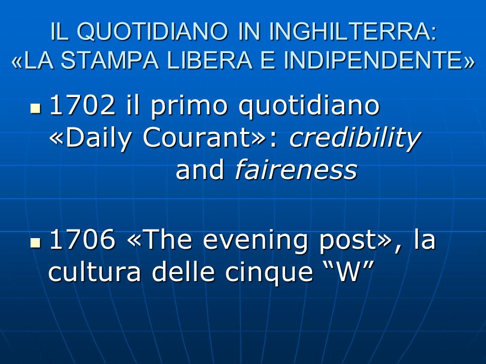 IL QUOTIDIANO IN INGHILTERRA: «LA STAMPA LIBERA E INDIPENDENTE» 1702 il primo quotidiano «Daily Courant»: credibility and faireness 1702 il primo quot