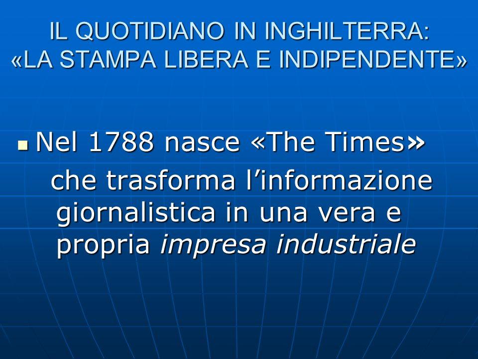IL QUOTIDIANO IN INGHILTERRA: «LA STAMPA LIBERA E INDIPENDENTE» Nel 1788 nasce «The Times» Nel 1788 nasce «The Times» che trasforma linformazione gior