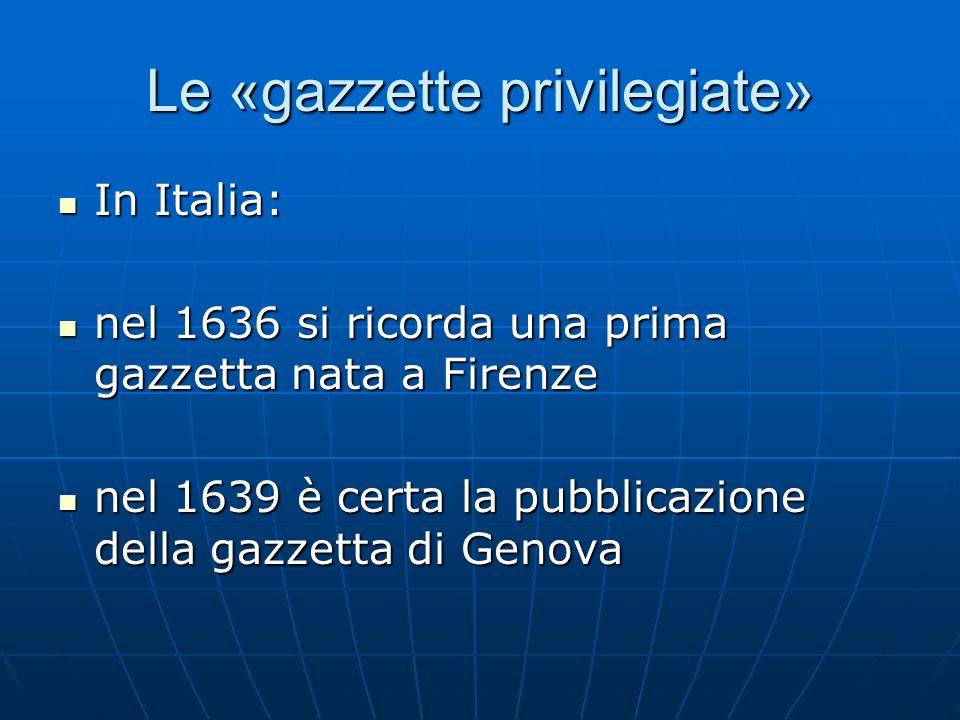 Le «gazzette privilegiate» In Italia: In Italia: nel 1636 si ricorda una prima gazzetta nata a Firenze nel 1636 si ricorda una prima gazzetta nata a F