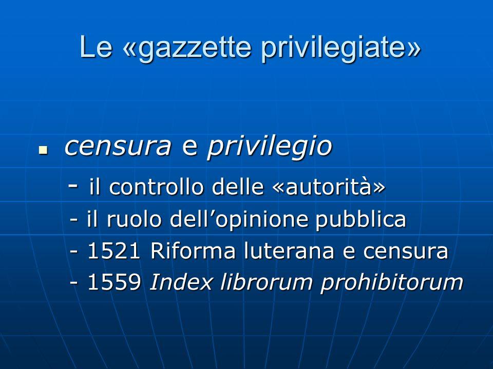 Le «gazzette privilegiate» Le «gazzette privilegiate» censura e privilegio censura e privilegio - il controllo delle «autorità» - il controllo delle «