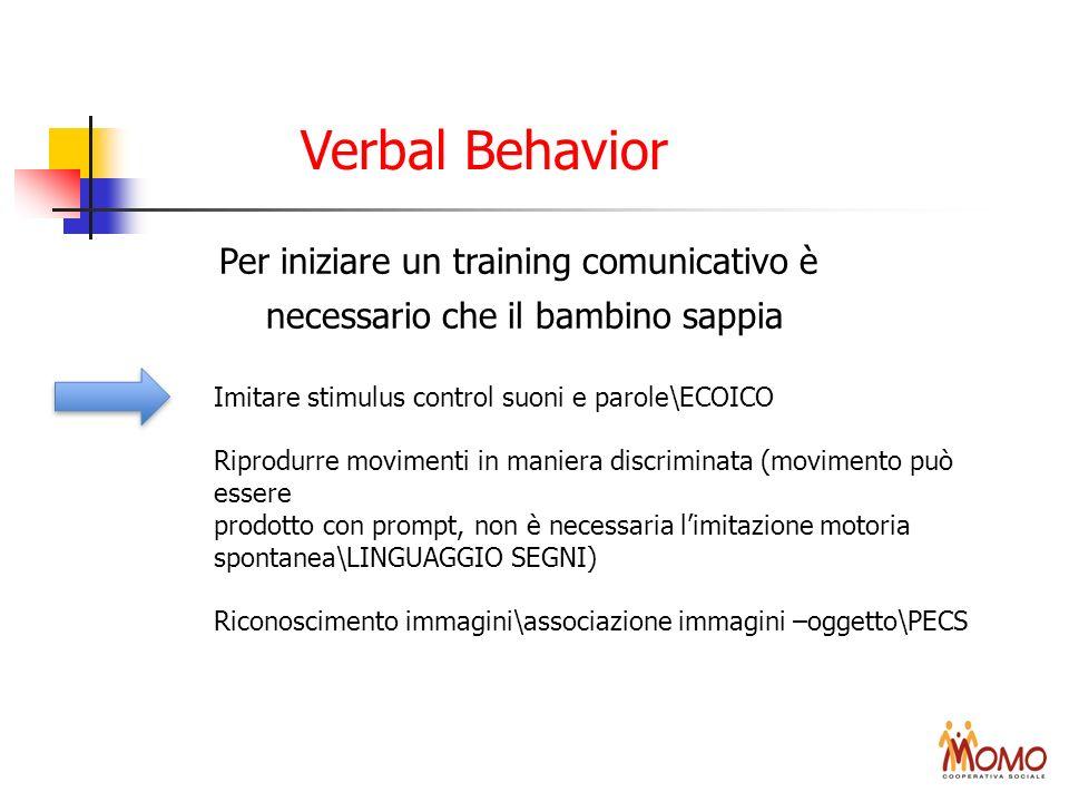 Verbal Behavior Per iniziare un training comunicativo è necessario che il bambino sappia Imitare stimulus control suoni e parole\ECOICO Riprodurre mov