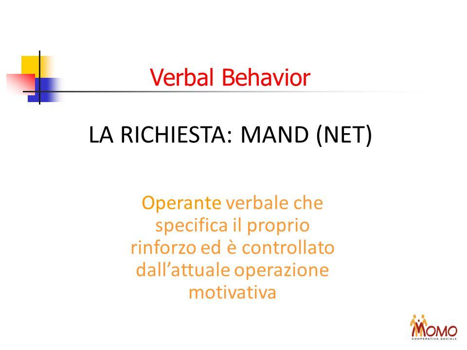 Verbal Behavior LA RICHIESTA: MAND (NET) Operante verbale che specifica il proprio rinforzo ed è controllato dallattuale operazione motivativa
