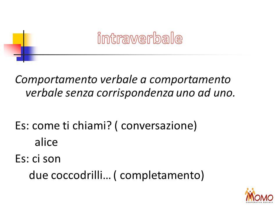 Comportamento verbale a comportamento verbale senza corrispondenza uno ad uno. Es: come ti chiami? ( conversazione) alice Es: ci son due coccodrilli…
