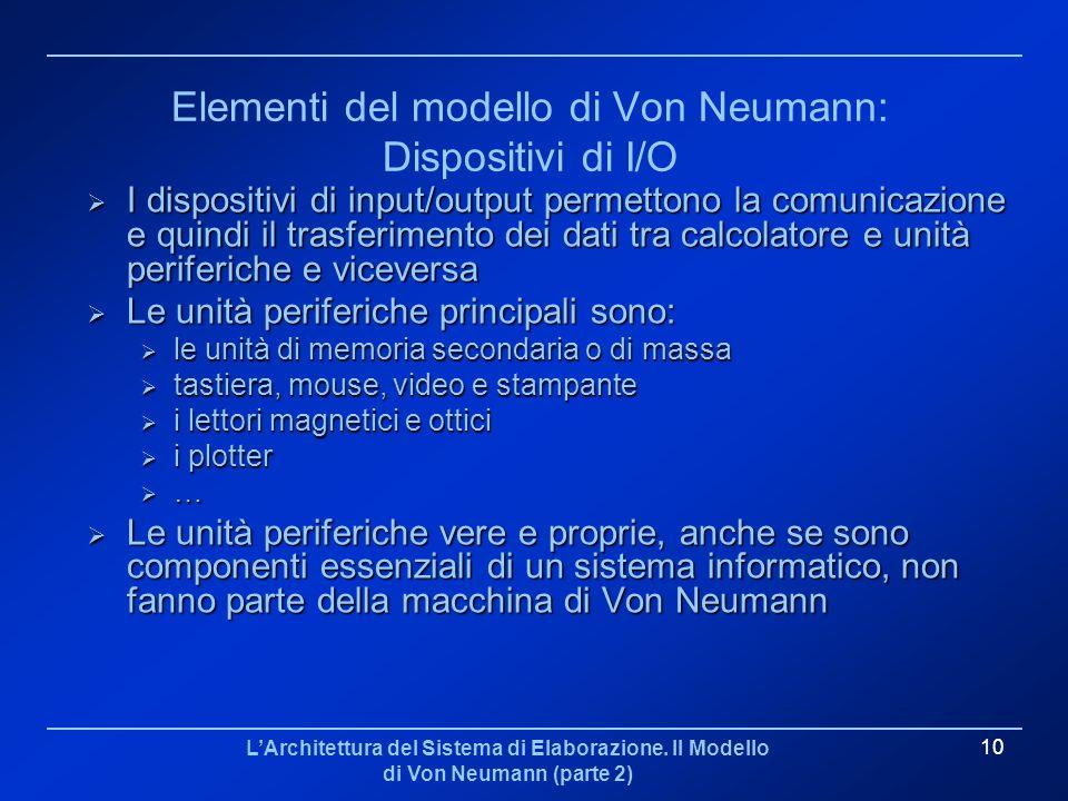 LArchitettura del Sistema di Elaborazione. Il Modello di Von Neumann (parte 2) 10 Elementi del modello di Von Neumann: Dispositivi di I/O I dispositiv