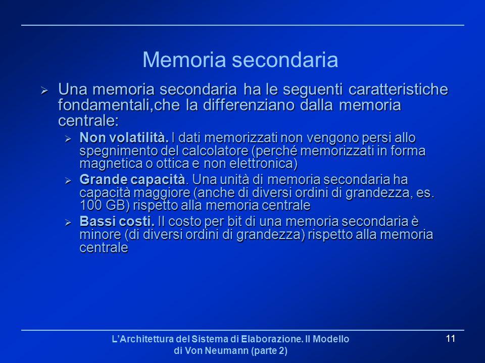 LArchitettura del Sistema di Elaborazione. Il Modello di Von Neumann (parte 2) 11 Memoria secondaria Una memoria secondaria ha le seguenti caratterist