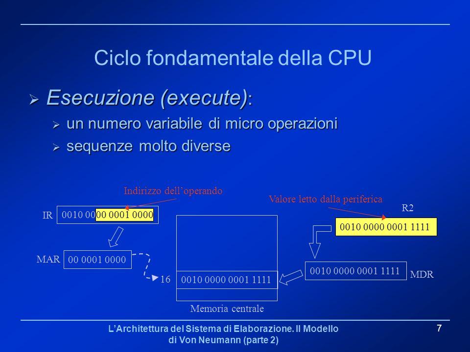 LArchitettura del Sistema di Elaborazione. Il Modello di Von Neumann (parte 2) 7 Ciclo fondamentale della CPU Esecuzione (execute) : Esecuzione (execu