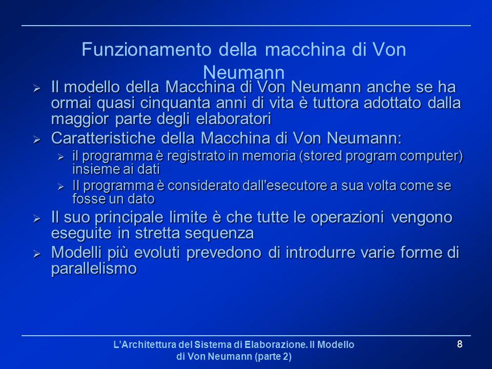 LArchitettura del Sistema di Elaborazione. Il Modello di Von Neumann (parte 2) 8 Funzionamento della macchina di Von Neumann Il modello della Macchina