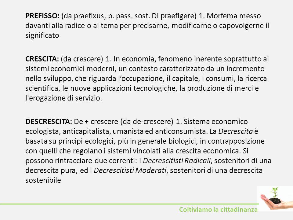 Coltiviamo la cittadinanza PREFISSO: (da praefixus, p. pass. sost. Di praefigere) 1. Morfema messo davanti alla radice o al tema per precisarne, modif