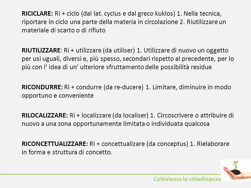 Coltiviamo la cittadinanza RICICLARE: Ri + ciclo (dal lat. cyclus e dal greco kuklos) 1. Nella tecnica, riportare in ciclo una parte della materia in