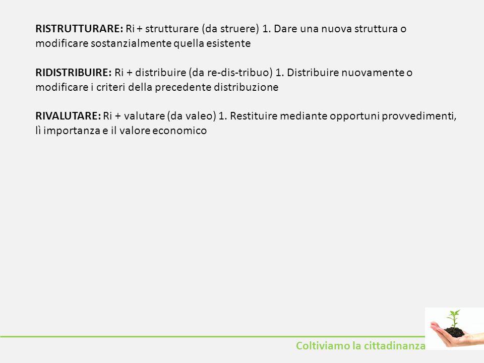 Coltiviamo la cittadinanza RISTRUTTURARE: Ri + strutturare (da struere) 1. Dare una nuova struttura o modificare sostanzialmente quella esistente RIDI