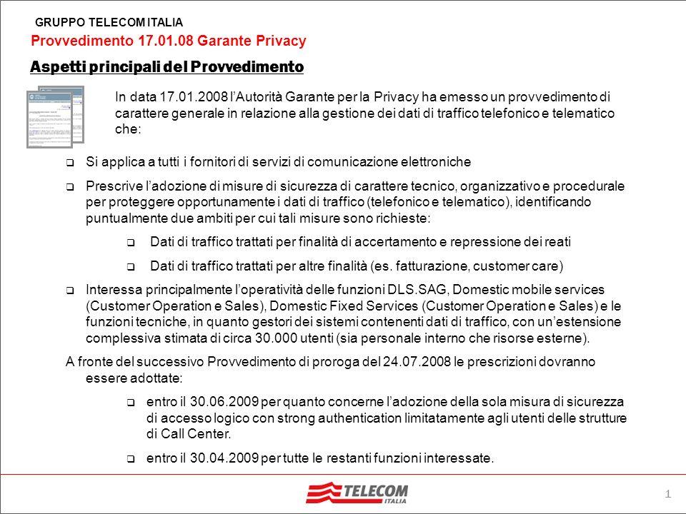 1 Provvedimento 17.01.08 Garante Privacy GRUPPO TELECOM ITALIA In data 17.01.2008 lAutorità Garante per la Privacy ha emesso un provvedimento di carattere generale in relazione alla gestione dei dati di traffico telefonico e telematico che: Aspetti principali del Provvedimento Si applica a tutti i fornitori di servizi di comunicazione elettroniche Prescrive ladozione di misure di sicurezza di carattere tecnico, organizzativo e procedurale per proteggere opportunamente i dati di traffico (telefonico e telematico), identificando puntualmente due ambiti per cui tali misure sono richieste: Dati di traffico trattati per finalità di accertamento e repressione dei reati Dati di traffico trattati per altre finalità (es.