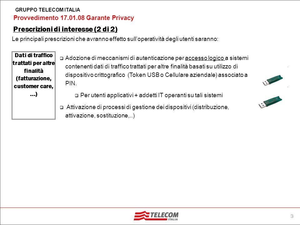 3 Provvedimento 17.01.08 Garante Privacy GRUPPO TELECOM ITALIA Prescrizioni di interesse (2 di 2) Le principali prescrizioni che avranno effetto sulloperatività degli utenti saranno: Dati di traffico trattati per altre finalità (fatturazione, customer care,...) Adozione di meccanismi di autenticazione per accesso logico a sistemi contenenti dati di traffico trattati per altre finalità basati su utilizzo di dispositivo crittografico (Token USB o Cellulare aziendale) associato a PIN.