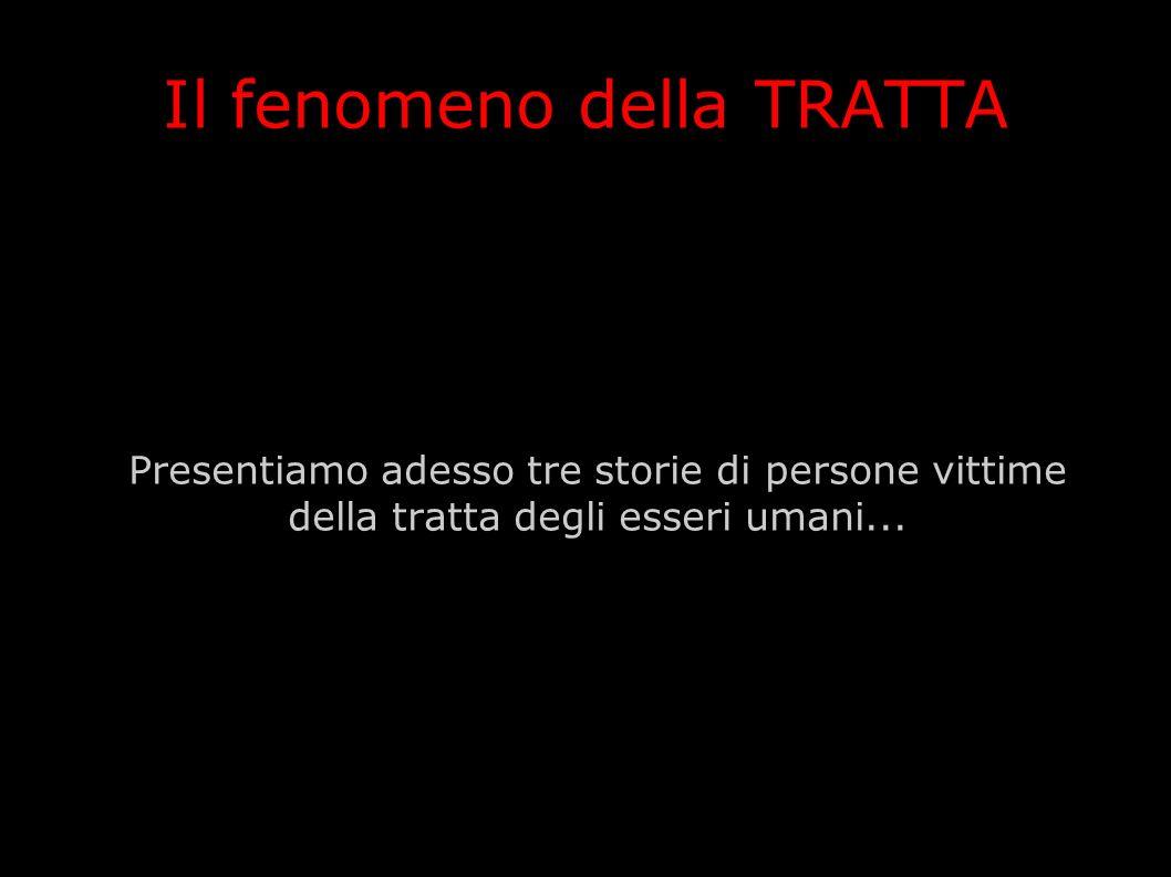 Il fenomeno della TRATTA Presentiamo adesso tre storie di persone vittime della tratta degli esseri umani...