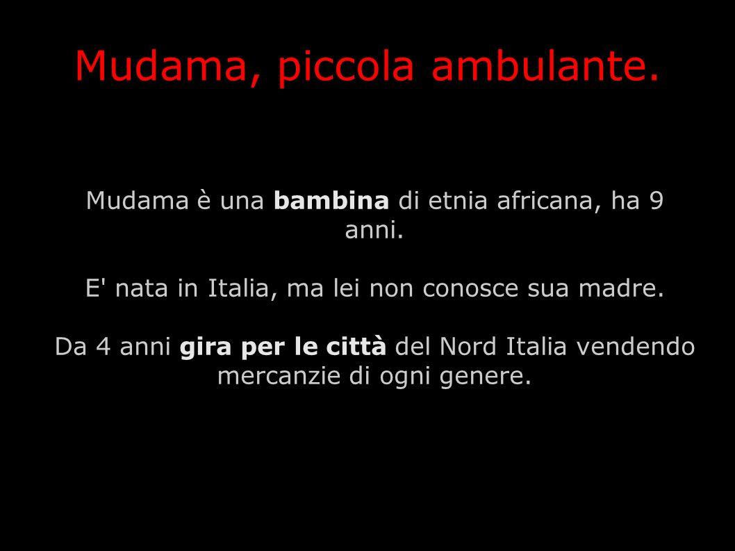 Mudama è una bambina di etnia africana, ha 9 anni. E' nata in Italia, ma lei non conosce sua madre. Da 4 anni gira per le città del Nord Italia venden